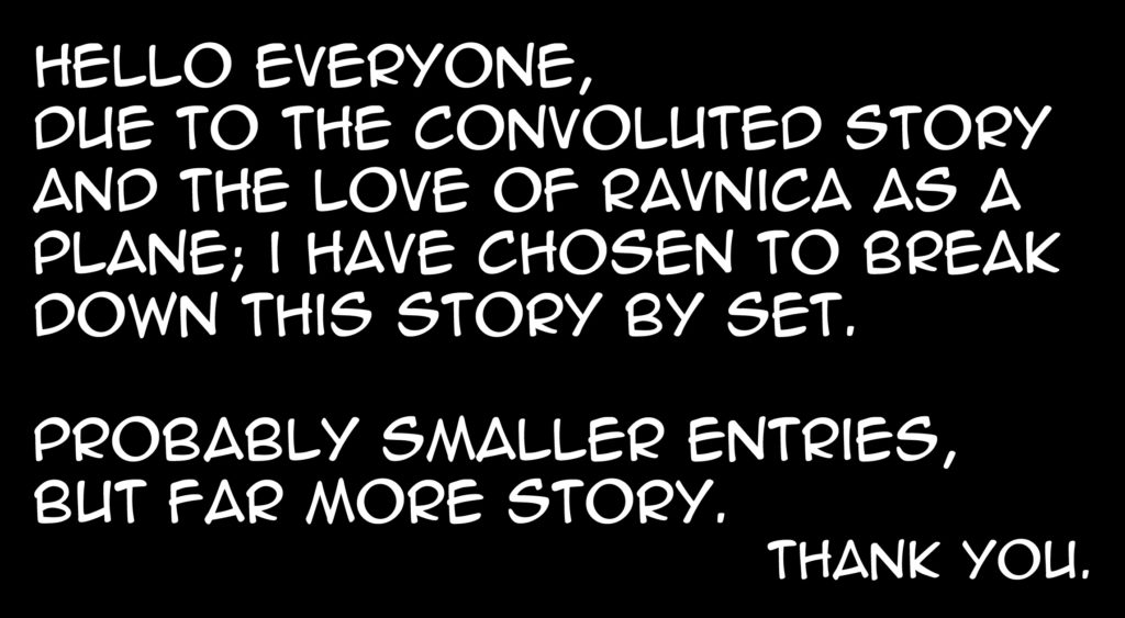 Hello everyone! Due to the convoluted story and the love of Ravnica as a plane; I have chosen to break down this story by set. Probably smaller entries, but far more story. Thank you.
