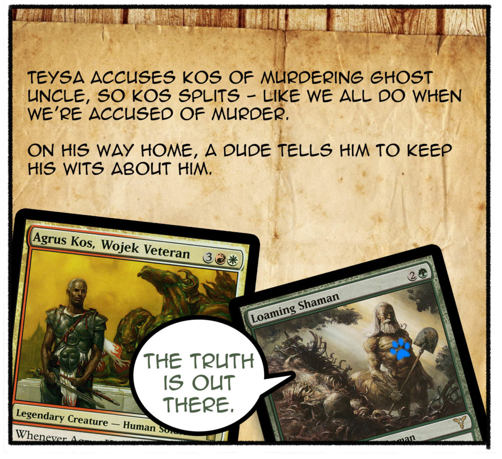 Teysa accuses Kos of murdering ghost uncle, so Kos splits—like we all do when we're accused of murder. On his way home, a dude tells him to keep his wits about him.