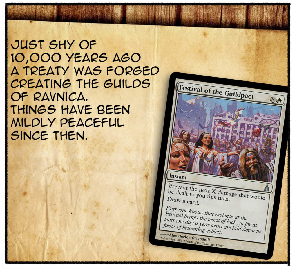 Just shy of 10,000 years ago, a treaty was forged creating the guilds of Ravnica. Things have been mildly peaceful since then.