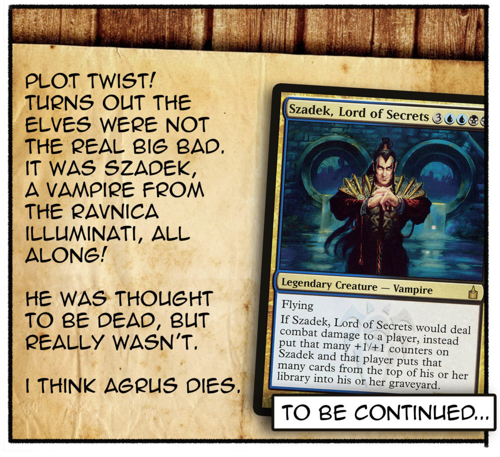 Plot twist! Turns out the elves were not the real big bad., It was Szadeck, a vampire from the Ravnica Illuminati, all along! He was thought to be dead, but really wasn't. I thing Agrus dies. To be continued...