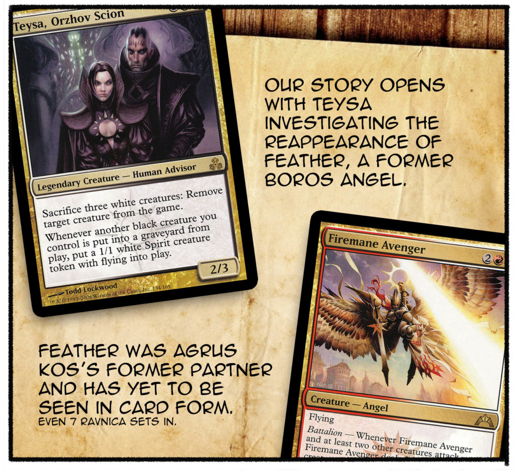 Our story opens with Teysa investigating the reappearance of Feather, a former Boros angel. Feather was Agrus Kos's former partner and has yet to be seen in card form. (Even 7 Ravnica sets in.)