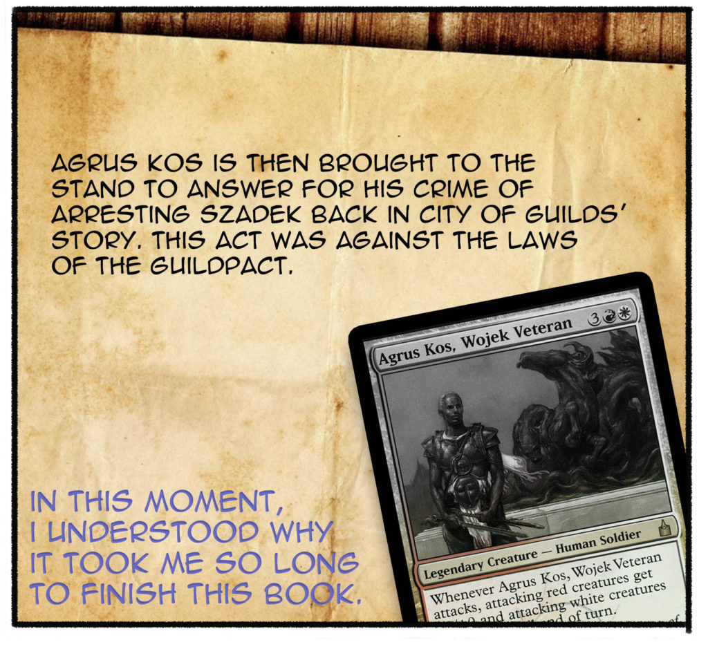 Agrus Kos is then brought to the stand to answer for his crime of arresting Szadek back in City of Guilds' story. This act was against the laws of the Guildpact. (In this moment, I understood why it took me so long to finish this book.)